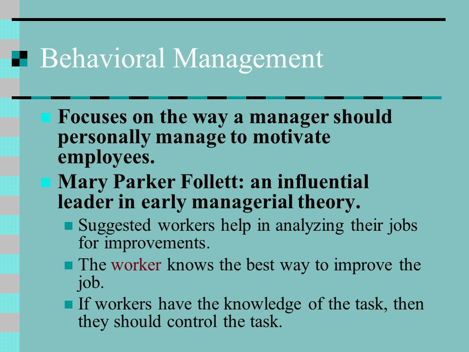 Behavioral Management Focuses on the way a manager should personally manage to motivate employees. Mary Parker Follett: an influential leader in early