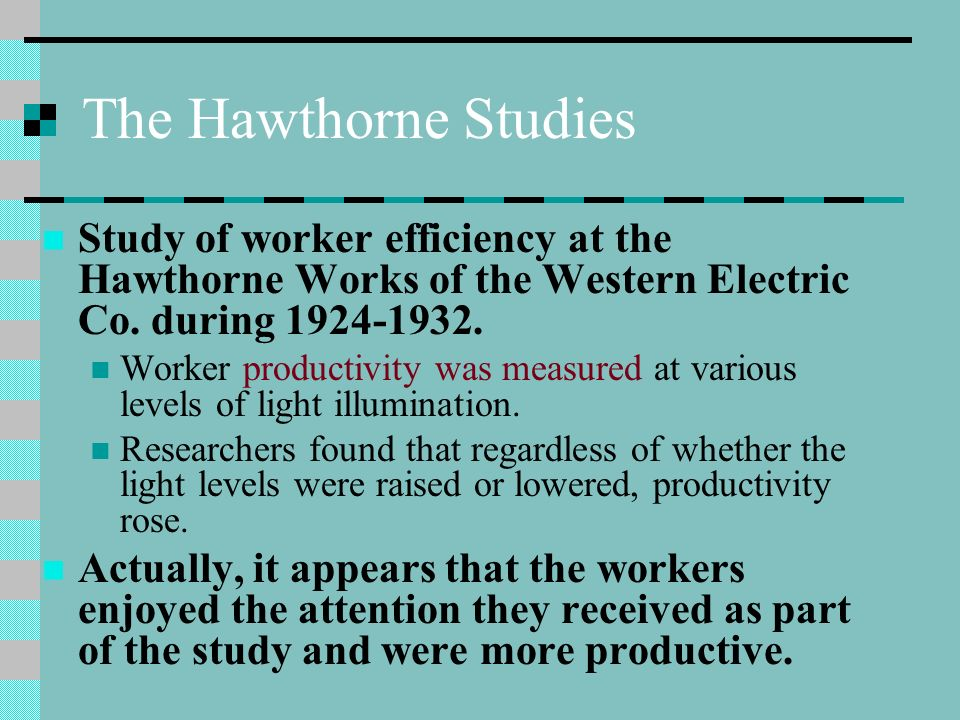 The Hawthorne Studies Study of worker efficiency at the Hawthorne Works of the Western Electric Co.