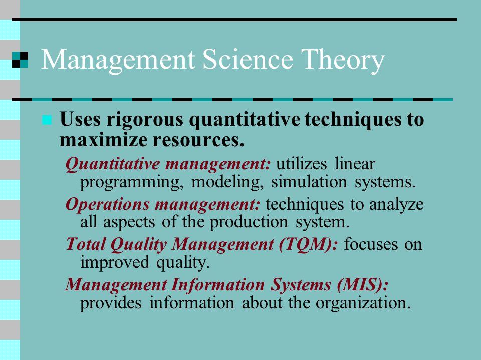 Management Science Theory Uses rigorous quantitative techniques to maximize resources. Quantitative management: utilizes linear programming, modeling,
