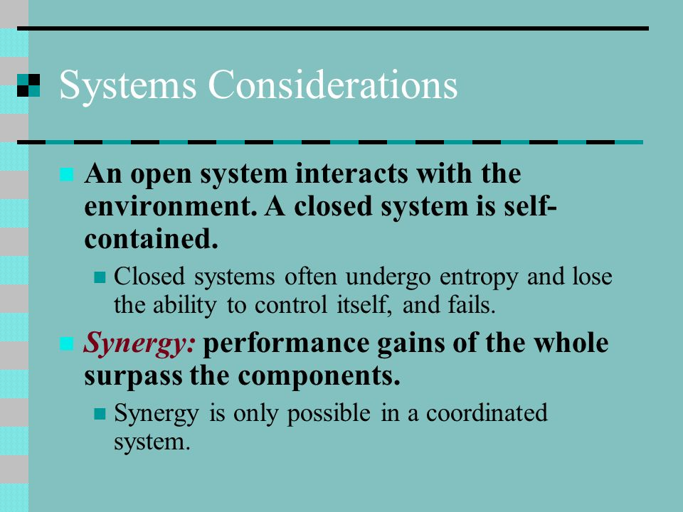 Systems Considerations An open system interacts with the environment. A closed system is self- contained. Closed systems often undergo entropy and los