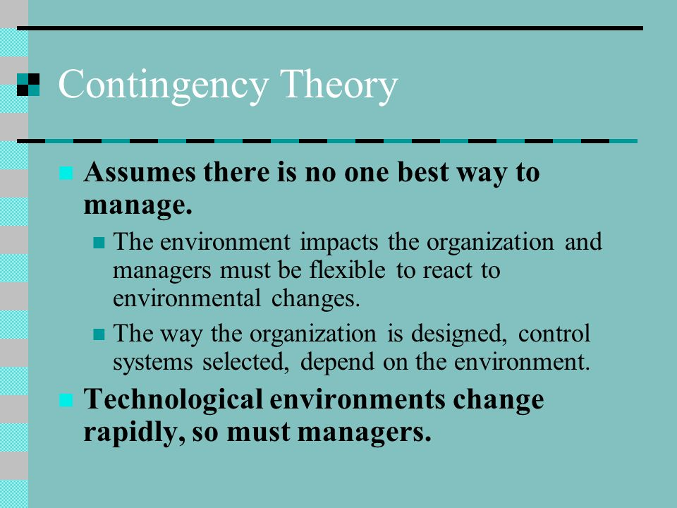 Contingency Theory Assumes there is no one best way to manage. The environment impacts the organization and managers must be flexible to react to envi