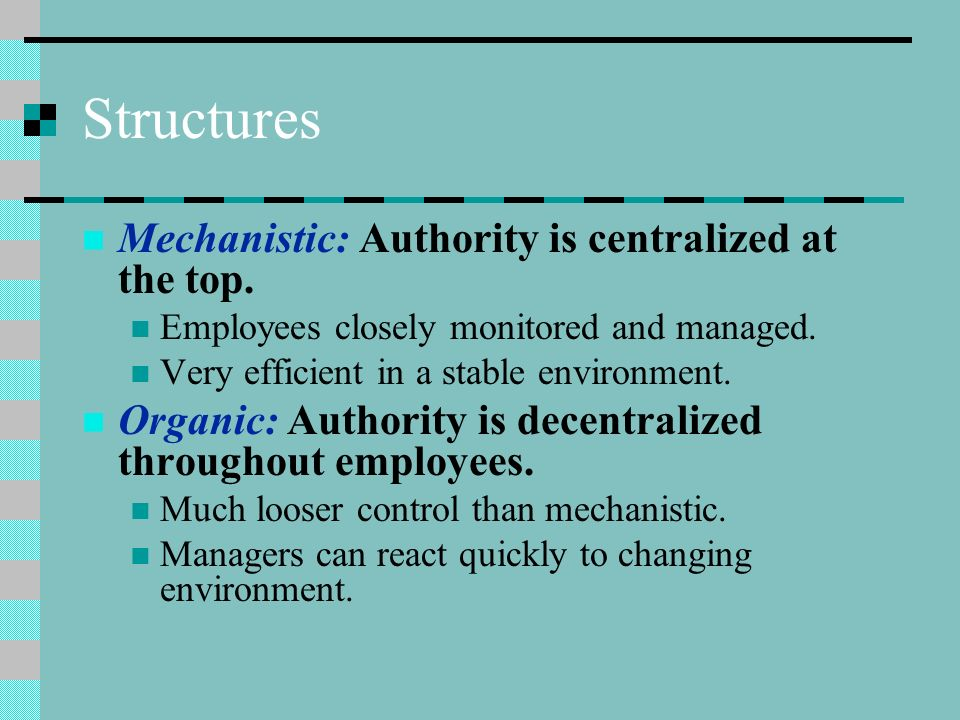 Structures Mechanistic: Authority is centralized at the top. Employees closely monitored and managed. Very efficient in a stable environment. Organic: