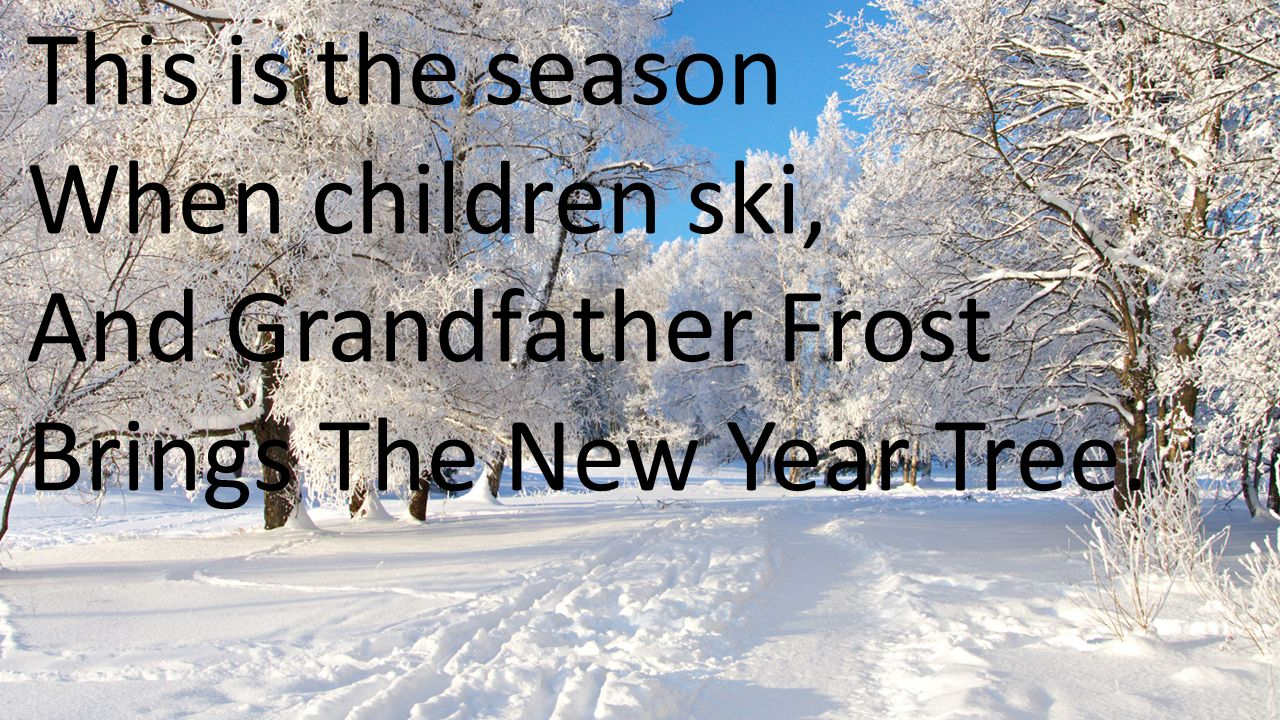 This is the season When children ski, And Grandfather Frost Brings The New Year Tree.