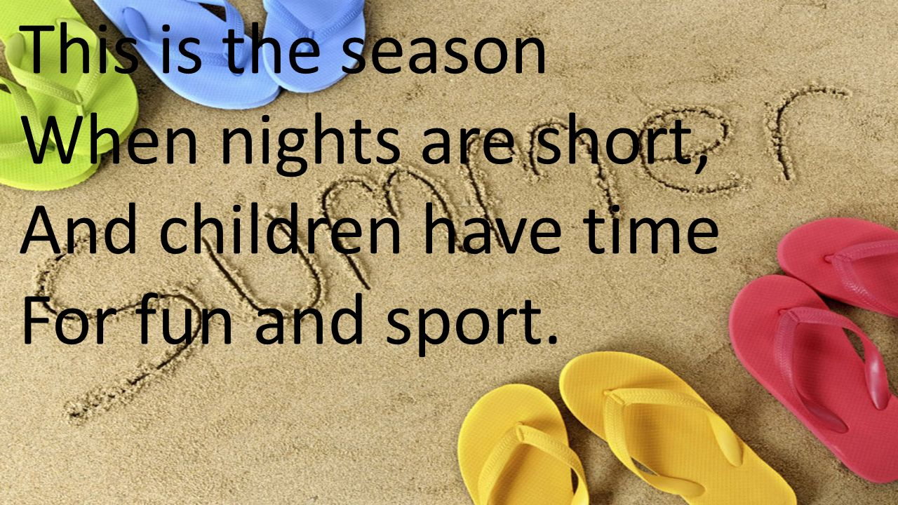 This is the season When nights are short, And children have time For fun and sport.