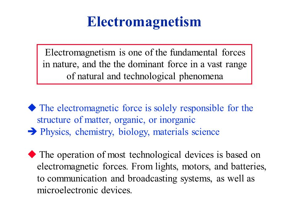 Electromagnetism Electromagnetism is one of the fundamental forces in nature, and the the dominant force in a vast range of natural and technological phenomena  The electromagnetic force is solely responsible for the structure of matter, organic, or inorganic  Physics, chemistry, biology, materials science   The operation of most technological devices is based on electromagnetic forces.