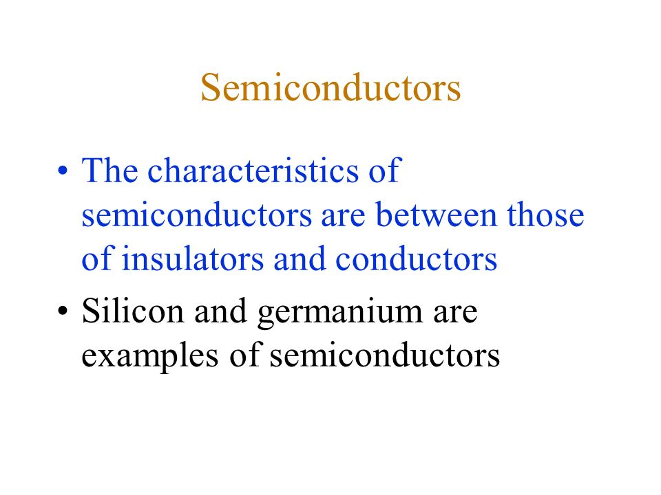 Semiconductors The characteristics of semiconductors are between those of insulators and conductors Silicon and germanium are examples of semiconductors