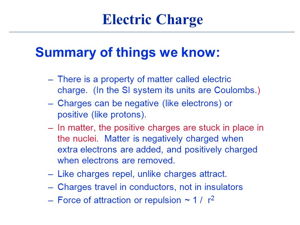Electric Charge Summary of things we know: –There is a property of matter called electric charge.