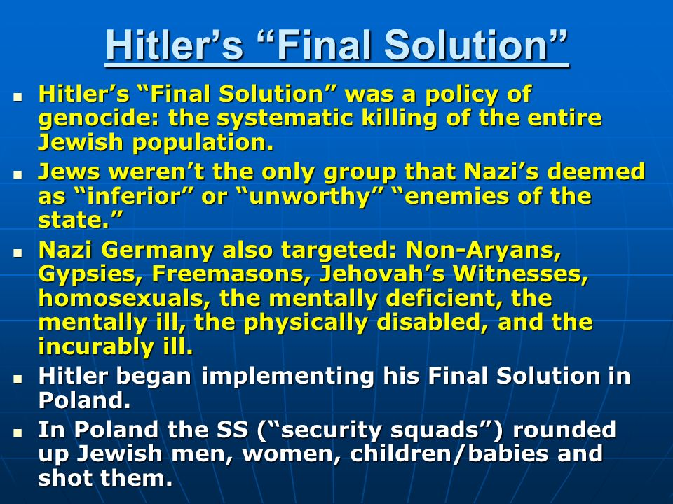Hitler's Final Solution Hitler's Final Solution was a policy of genocide: the systematic killing of the entire Jewish population.