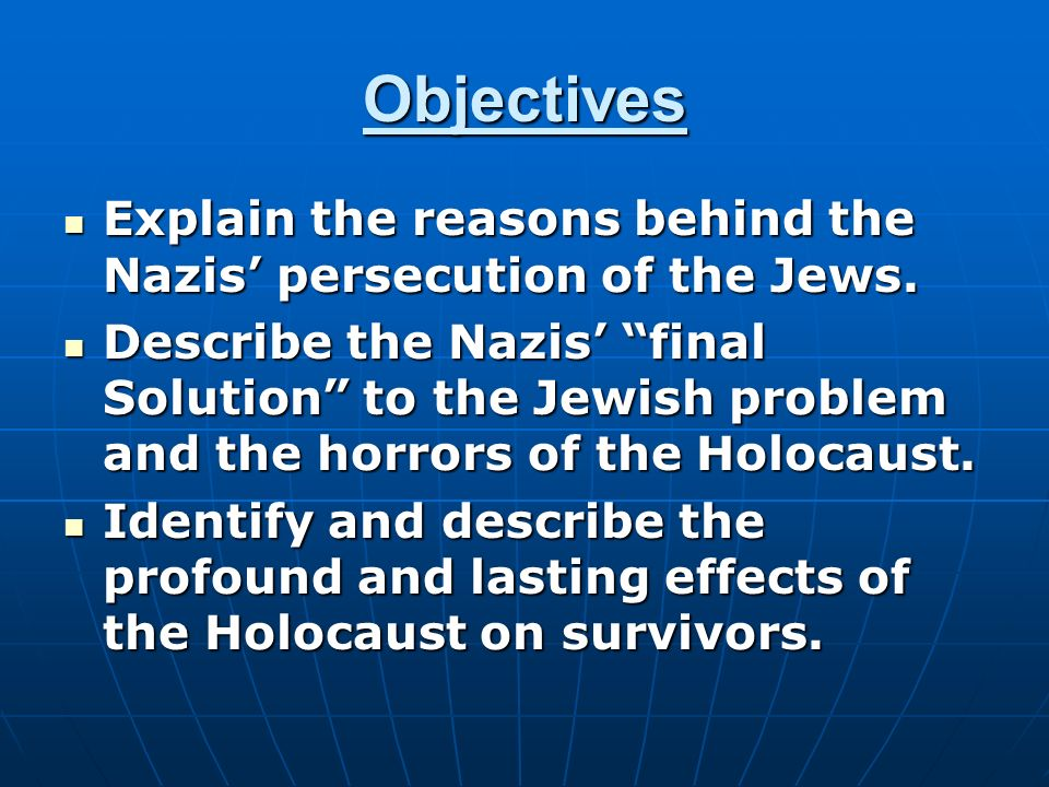Objectives Explain the reasons behind the Nazis' persecution of the Jews.