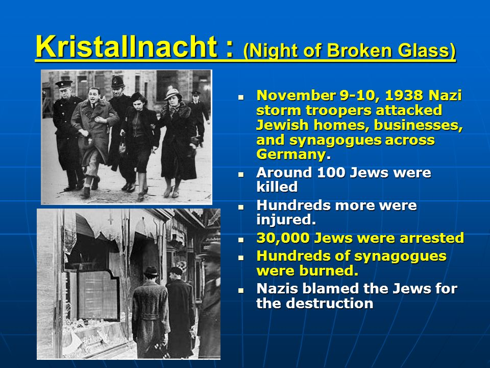 Kristallnacht : (Night of Broken Glass) November 9-10, 1938 Nazi storm troopers attacked Jewish homes, businesses, and synagogues across Germany.