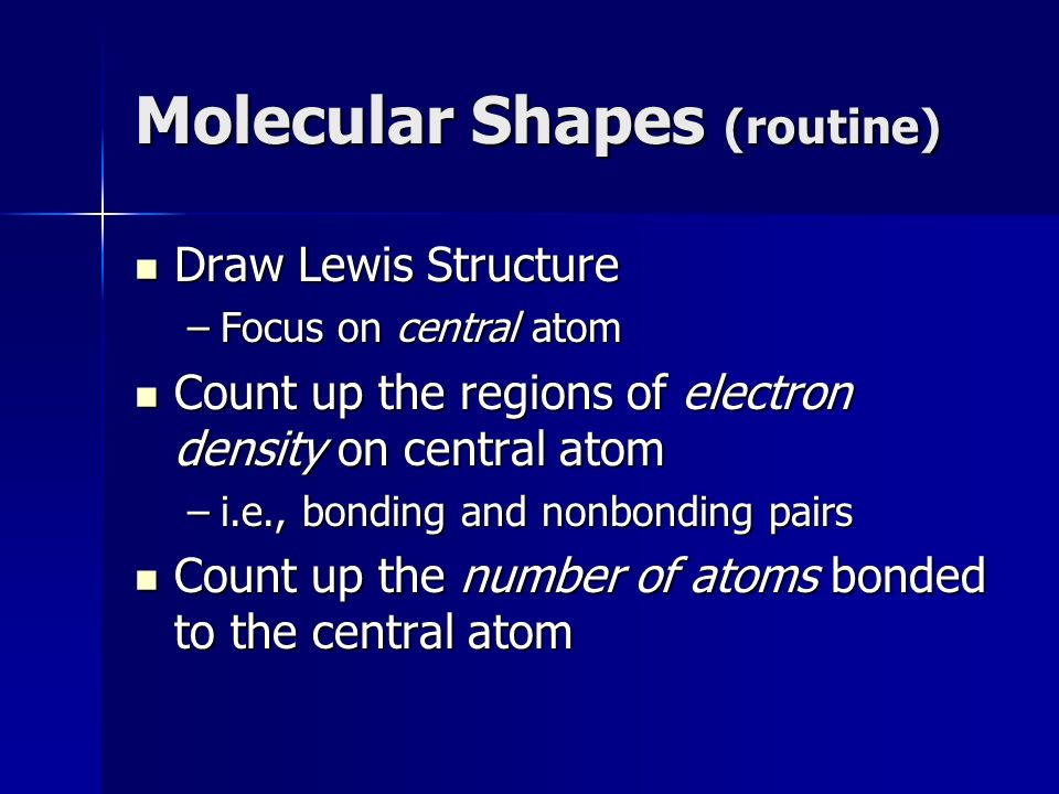 Molecular Shapes (routine) Draw Lewis Structure Draw Lewis Structure –Focus on central atom Count up the regions of electron density on central atom Count up the regions of electron density on central atom –i.e., bonding and nonbonding pairs Count up the number of atoms bonded to the central atom Count up the number of atoms bonded to the central atom