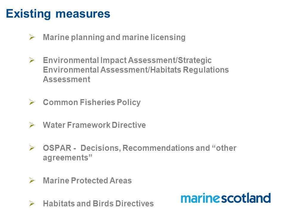 Existing measures  Marine planning and marine licensing  Environmental Impact Assessment/Strategic Environmental Assessment/Habitats Regulations Assessment  Common Fisheries Policy  Water Framework Directive  OSPAR - Decisions, Recommendations and other agreements  Marine Protected Areas  Habitats and Birds Directives
