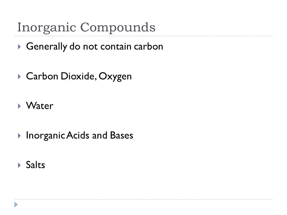 Inorganic Compounds  Generally do not contain carbon  Carbon Dioxide, Oxygen  Water  Inorganic Acids and Bases  Salts