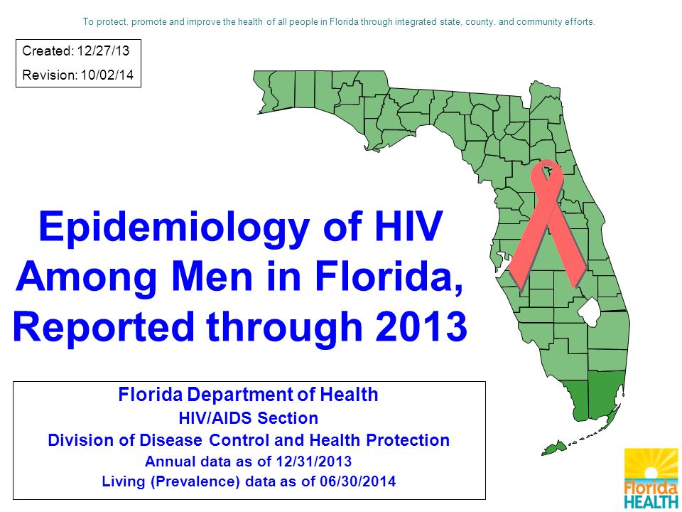 Epidemiology of HIV Among Men in Florida, Reported through 2013 Florida Department of Health HIV/AIDS Section Division of Disease Control and Health Protection Annual data as of 12/31/2013 Living (Prevalence) data as of 06/30/2014 Created: 12/27/13 Revision: 10/02/14 To protect, promote and improve the health of all people in Florida through integrated state, county, and community efforts.