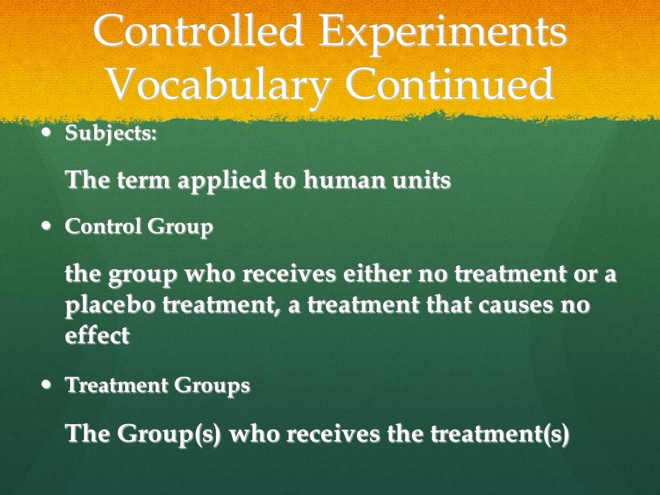 Controlled Experiments Vocabulary Continued Subjects: Subjects: The term applied to human units Control Group Control Group the group who receives either no treatment or a placebo treatment, a treatment that causes no effect Treatment Groups Treatment Groups The Group(s) who receives the treatment(s)