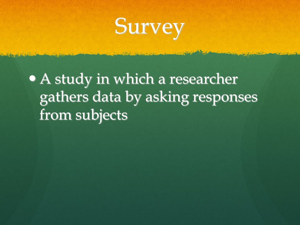 Survey A study in which a researcher gathers data by asking responses from subjects A study in which a researcher gathers data by asking responses from subjects