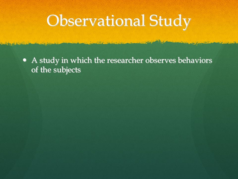 Observational Study A study in which the researcher observes behaviors of the subjects A study in which the researcher observes behaviors of the subjects