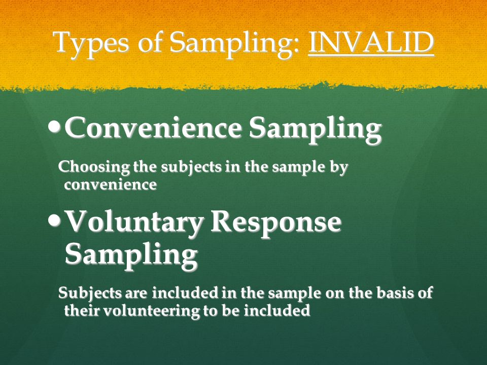 Types of Sampling: INVALID Convenience Sampling Convenience Sampling Choosing the subjects in the sample by convenience Choosing the subjects in the sample by convenience Voluntary Response Sampling Voluntary Response Sampling Subjects are included in the sample on the basis of their volunteering to be included Subjects are included in the sample on the basis of their volunteering to be included