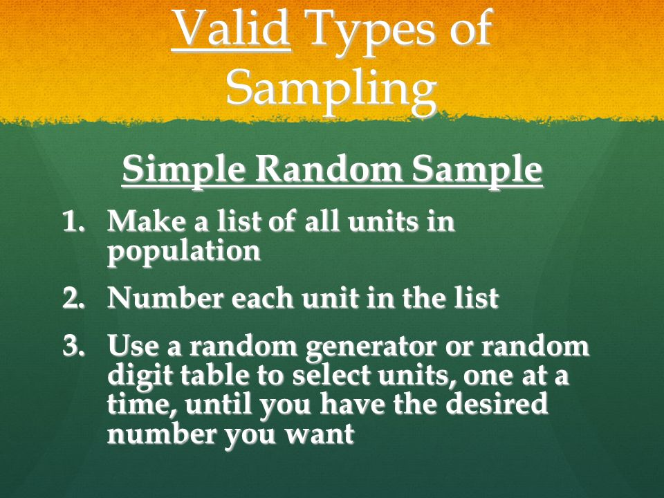Valid Types of Sampling Simple Random Sample 1.Make a list of all units in population 2.Number each unit in the list 3.Use a random generator or random digit table to select units, one at a time, until you have the desired number you want