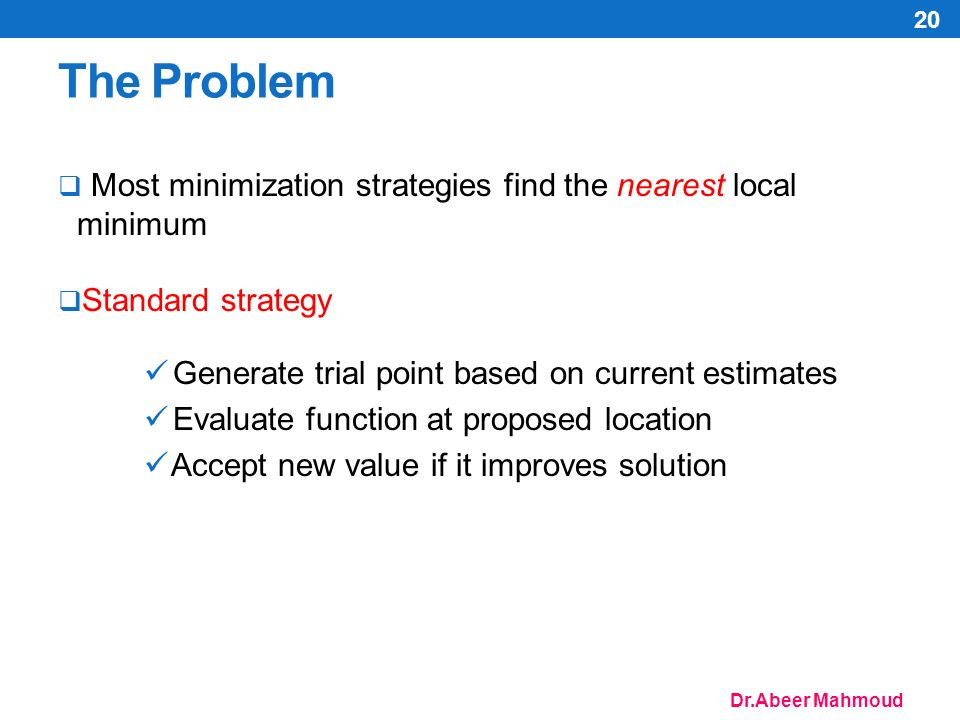 Dr.Abeer Mahmoud The Problem  Most minimization strategies find the nearest local minimum  Standard strategy Generate trial point based on current estimates Evaluate function at proposed location Accept new value if it improves solution 20