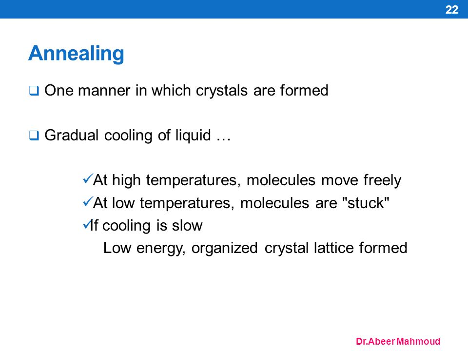 Dr.Abeer Mahmoud Annealing  One manner in which crystals are formed  Gradual cooling of liquid … At high temperatures, molecules move freely At low temperatures, molecules are stuck If cooling is slow Low energy, organized crystal lattice formed 22