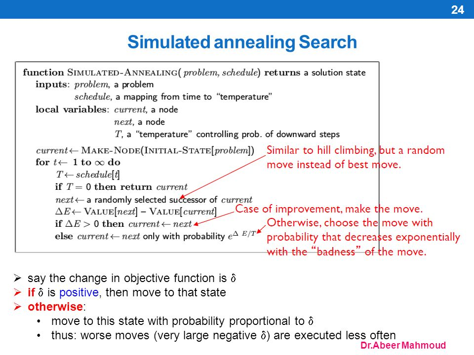 Dr.Abeer Mahmoud 24 Simulated annealing Search  say the change in objective function is   if  is positive, then move to that state  otherwise: move to this state with probability proportional to  thus: worse moves (very large negative  ) are executed less often