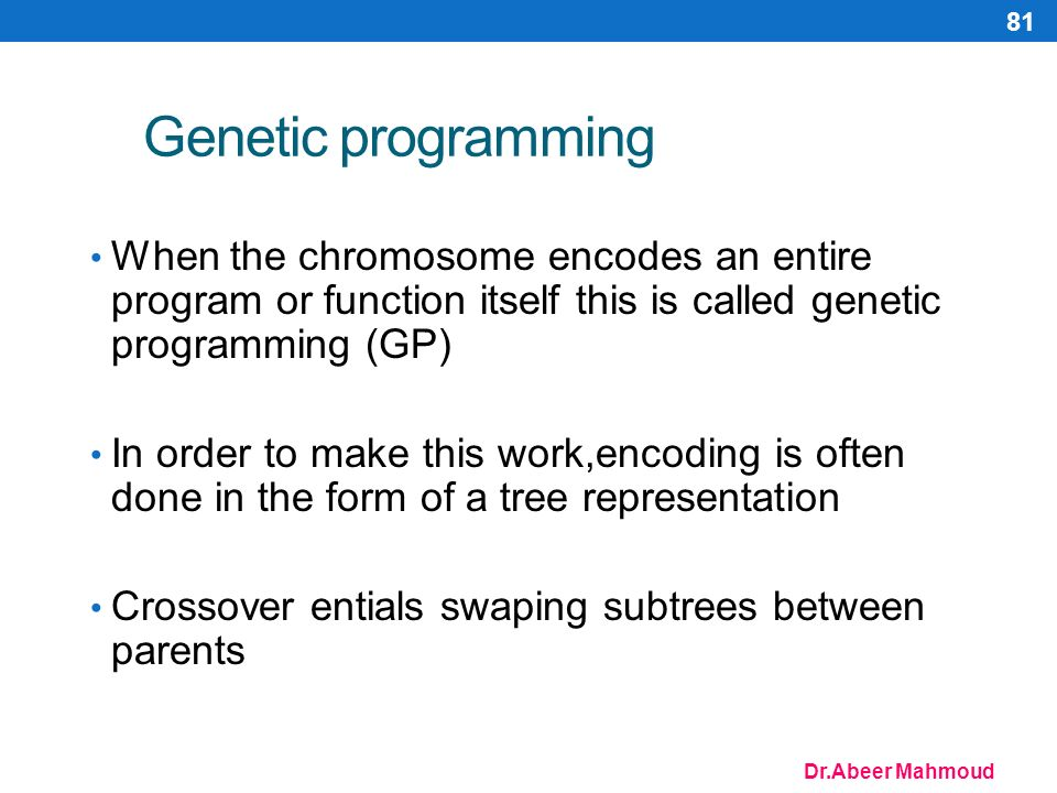 Dr.Abeer Mahmoud 81 Genetic programming When the chromosome encodes an entire program or function itself this is called genetic programming (GP) In order to make this work,encoding is often done in the form of a tree representation Crossover entials swaping subtrees between parents