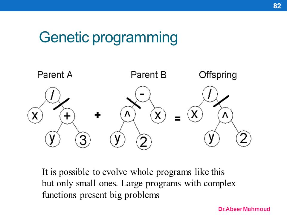 Dr.Abeer Mahmoud 82 Genetic programming It is possible to evolve whole programs like this but only small ones.