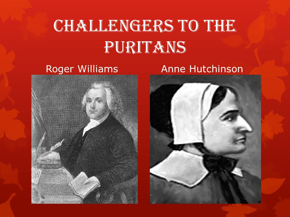 Challengers to the Puritans Roger Williams  Minister in Salem, Massachusetts  Organized the first Baptist Church  Opposed the English taking away Native American Land  Founded the colony of Rhode Island in 1636  Guaranteed religious freedom and the separation of church and state Anne Hutchinson  Believed a person could worship God without help of church, minister or Bible  Held discussions that challenged church authority  Fled to Rhode Island in 1638