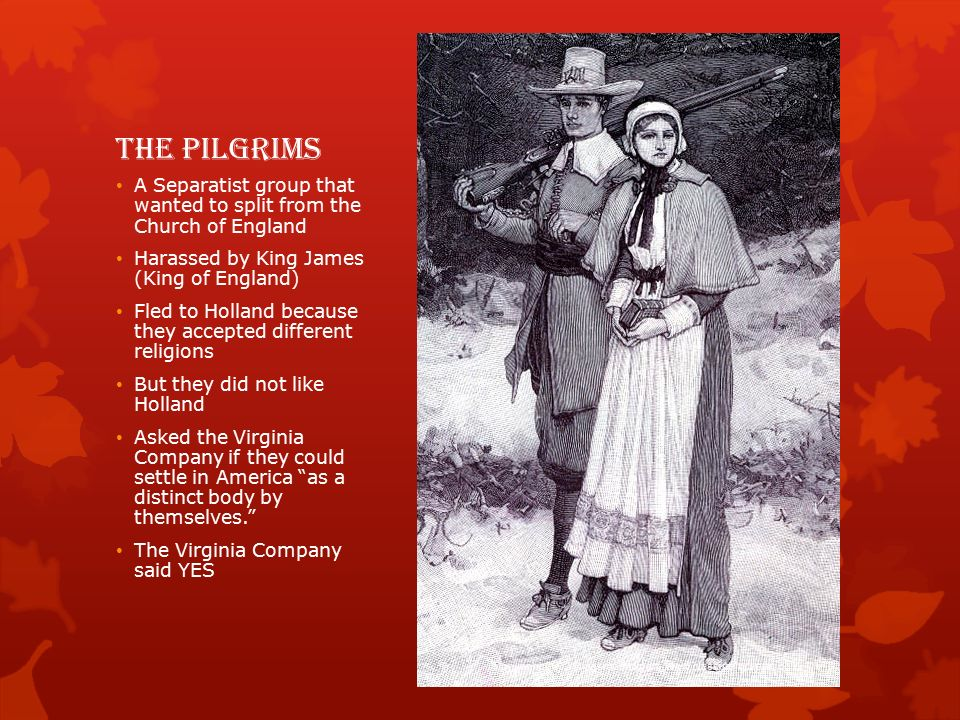 The Pilgrims A Separatist group that wanted to split from the Church of England Harassed by King James (King of England) Fled to Holland because they accepted different religions But they did not like Holland Asked the Virginia Company if they could settle in America as a distinct body by themselves. The Virginia Company said YES