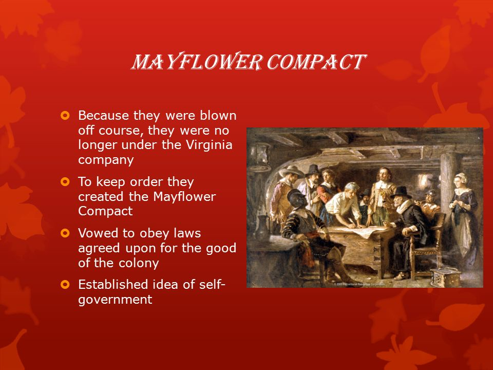 Mayflower Compact  Because they were blown off course, they were no longer under the Virginia company  To keep order they created the Mayflower Compact  Vowed to obey laws agreed upon for the good of the colony  Established idea of self- government