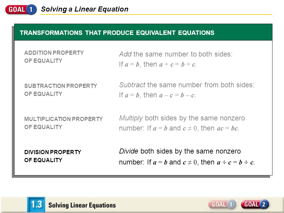 Solving a Linear Equation TRANSFORMATIONS THAT PRODUCE EQUIVALENT EQUATIONS ADDITION PROPERTY OF EQUALITY SUBTRACTION PROPERTY OF EQUALITY MULTIPLICATION PROPERTY OF EQUALITY DIVISION PROPERTY OF EQUALITY Add the same number to both sides: If a = b, then a + c = b + c.