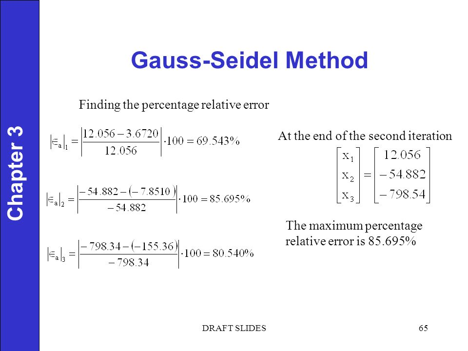 Chapter 1 Gauss-Seidel Method 65 Chapter 3 Finding the percentage relative error At the end of the second iteration The maximum percentage relative error is % DRAFT SLIDES