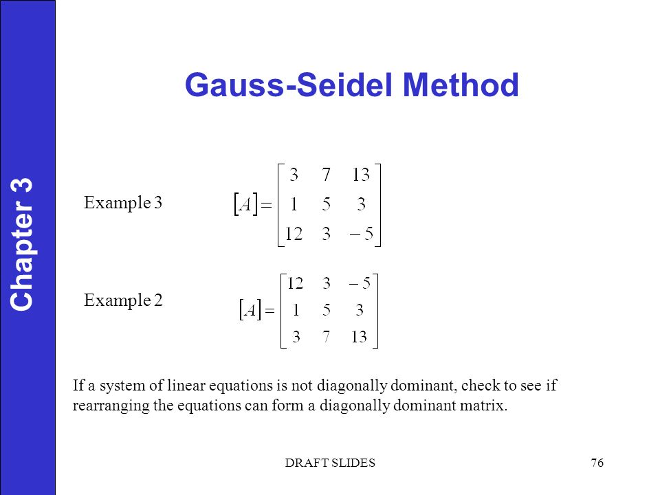 Chapter 1 Gauss-Seidel Method 76 Chapter 3 DRAFT SLIDES Example 3 Example 2 If a system of linear equations is not diagonally dominant, check to see if rearranging the equations can form a diagonally dominant matrix.