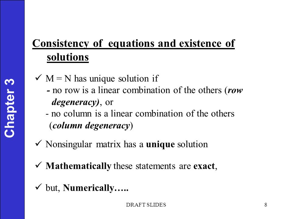 Chapter 1 8 Chapter 3 Consistency of equations and existence of solutions M = N has unique solution if - no row is a linear combination of the others (row degeneracy), or - no column is a linear combination of the others (column degeneracy) Nonsingular matrix has a unique solution Mathematically these statements are exact, but, Numerically…..
