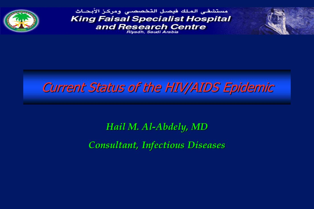 Current Status of the HIV/AIDS Epidemic Hail M. Al-Abdely, MD Consultant, Infectious Diseases