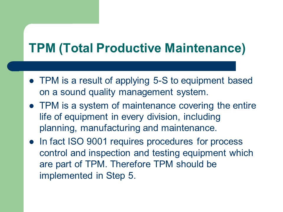 TPM (Total Productive Maintenance) TPM is a result of applying 5-S to equipment based on a sound quality management system. TPM is a system of mainten