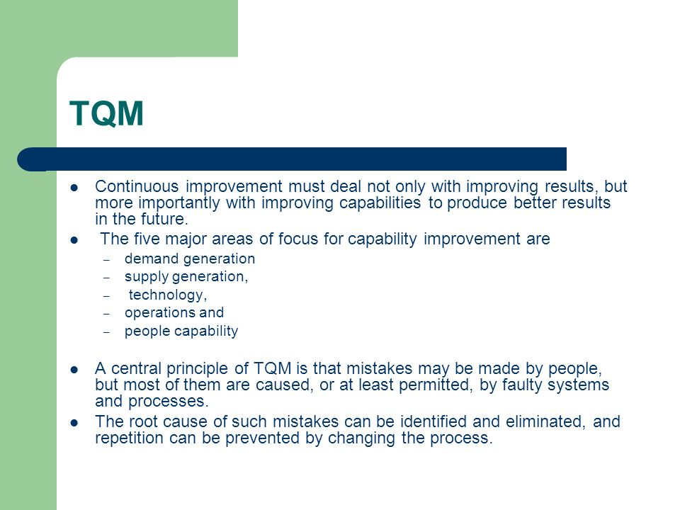 TQM Continuous improvement must deal not only with improving results, but more importantly with improving capabilities to produce better results in th
