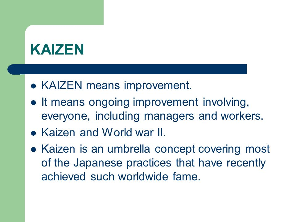 KAIZEN KAIZEN means improvement. It means ongoing improvement involving, everyone, including managers and workers. Kaizen and World war II. Kaizen is