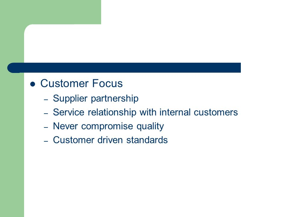 Customer Focus – Supplier partnership – Service relationship with internal customers – Never compromise quality – Customer driven standards