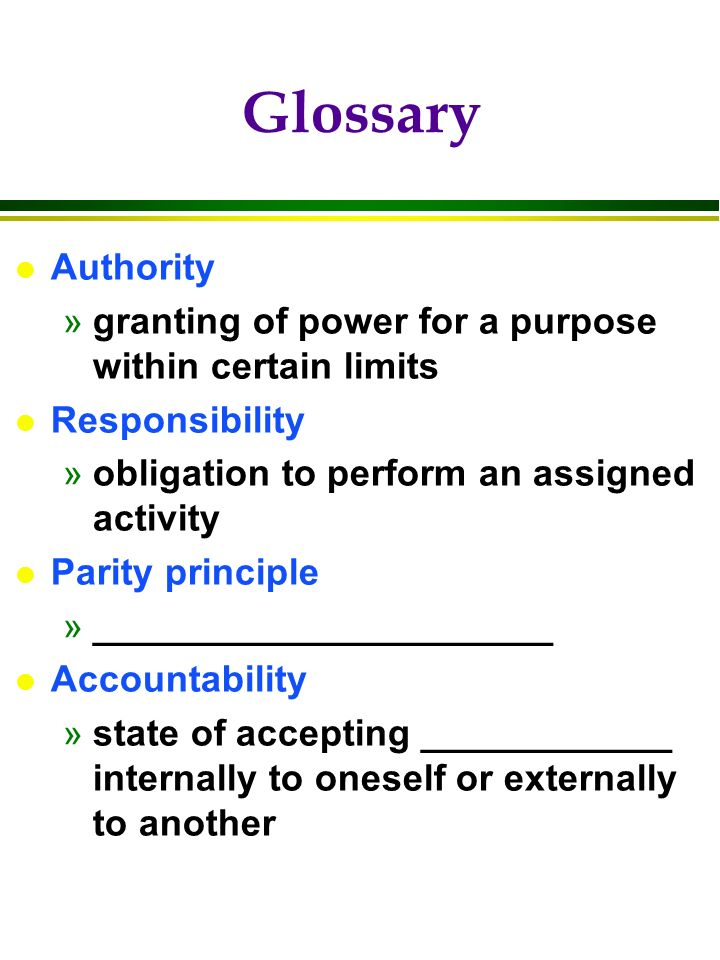 l Authority »granting of power for a purpose within certain limits l Responsibility »obligation to perform an assigned activity l Parity principle »______________________ l Accountability »state of accepting ____________ internally to oneself or externally to another