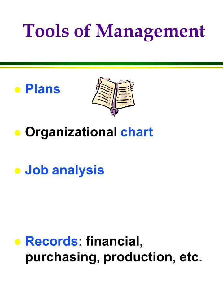 Tools of Management l Plans l Organizational chart l Job analysis l Records: financial, purchasing, production, etc.
