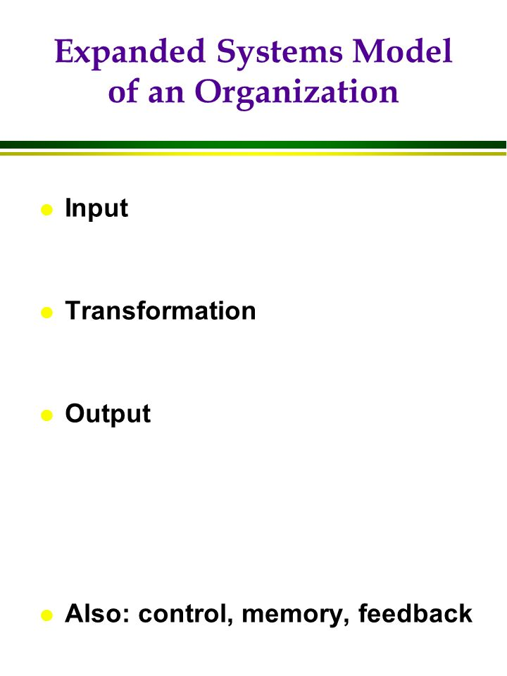 Expanded Systems Model of an Organization l Input l Transformation l Output l Also: control, memory, feedback