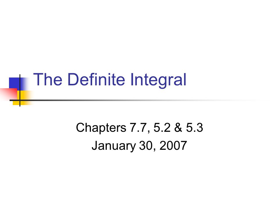 The Definite Integral Chapters 7.7, 5.2 & 5.3 January 30, 2007