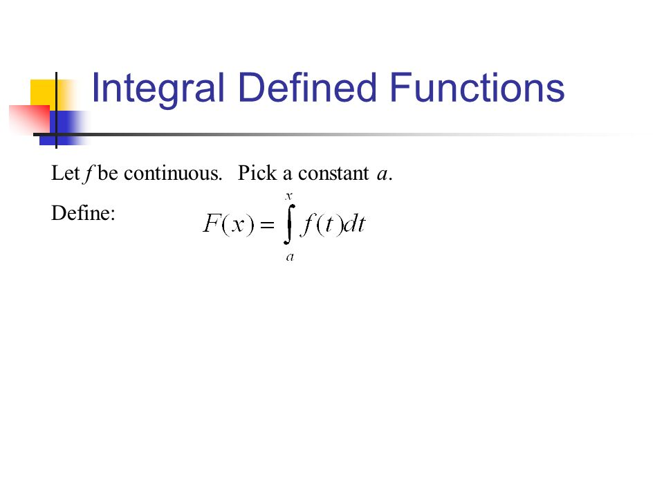 Integral Defined Functions Let f be continuous. Pick a constant a. Define:
