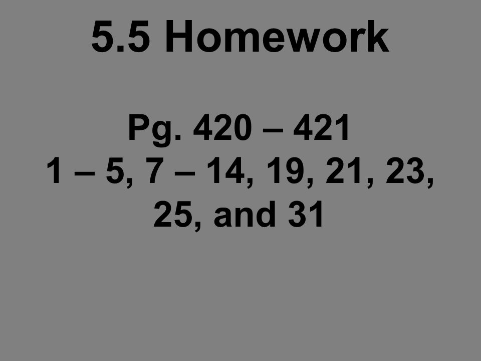 5.5 Homework Pg. 420 – – 5, 7 – 14, 19, 21, 23, 25, and 31