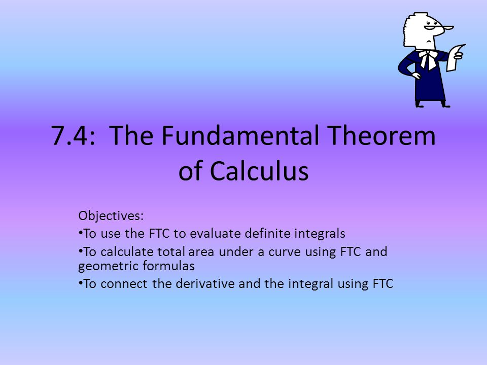 7.4: The Fundamental Theorem of Calculus Objectives: To use the FTC to evaluate definite integrals To calculate total area under a curve using FTC and geometric formulas To connect the derivative and the integral using FTC