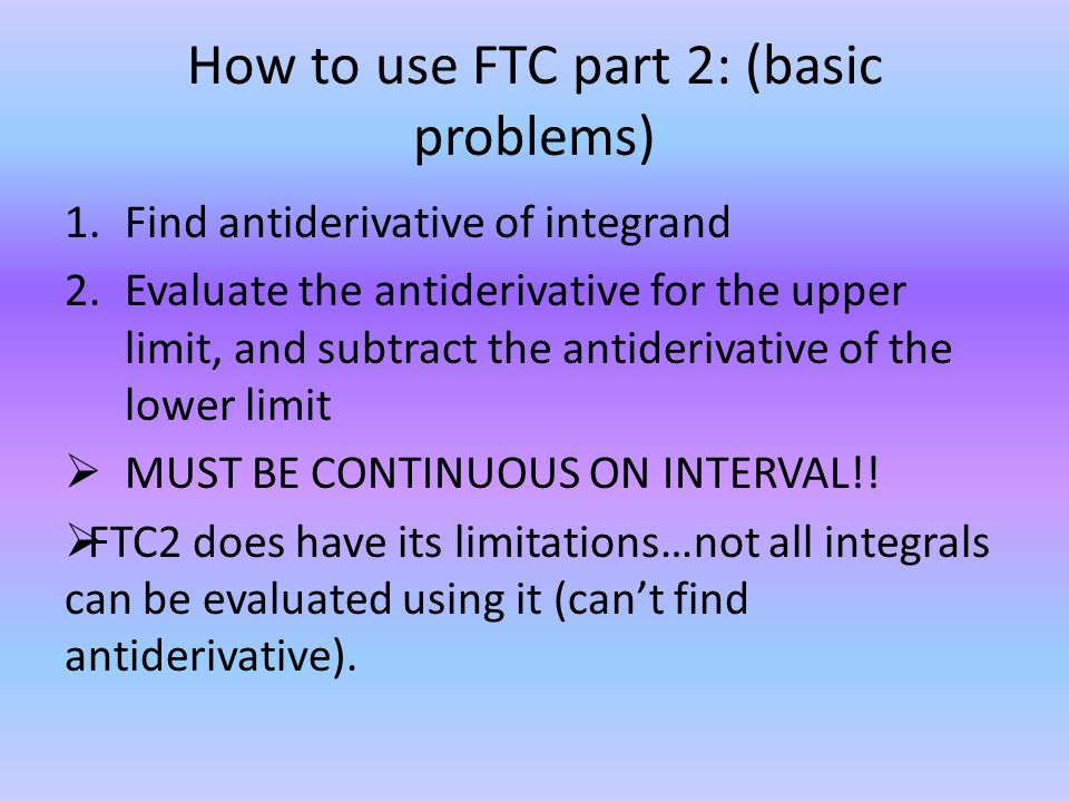 How to use FTC part 2: (basic problems) 1.Find antiderivative of integrand 2.Evaluate the antiderivative for the upper limit, and subtract the antiderivative of the lower limit  MUST BE CONTINUOUS ON INTERVAL!.