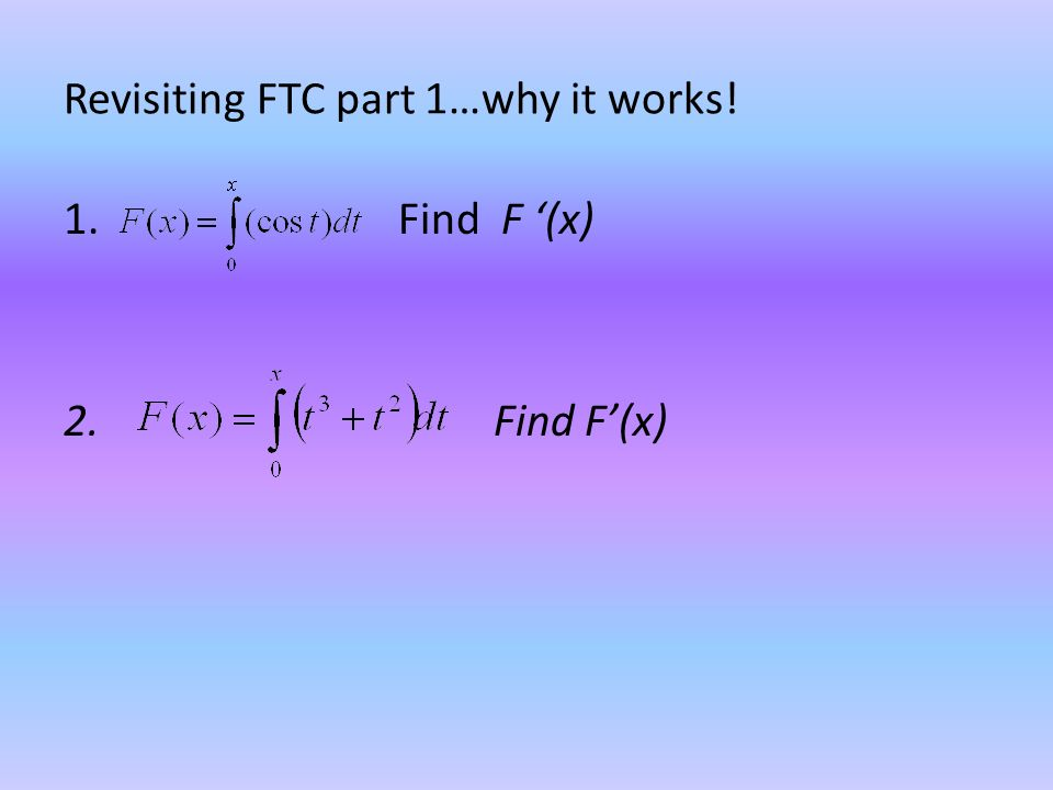 Revisiting FTC part 1…why it works! 1. Find F '(x) 2. Find F'(x)