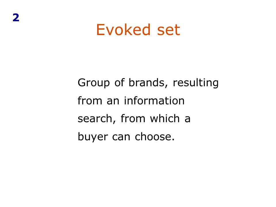 Evoked set Group of brands, resulting from an information search, from which a buyer can choose. 2